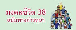 """มงคลชีวิต 38 ประการ """"ฉบับทางก้าวหน้า"""" ลำดับเรื่อง : พระมหาสมชาย ฐานวุฑโฒ, มงคลที่ 1 ไม่คบคนพาล, มงคลที่ 2 คบบัณฑิต, มงคลที่ 3 บูชาบุคคลที่ควรบูชา, มงคลที่ 4 อยู่ในถิ่นที่เหมาะสม, มงคลที่ 5 มีบุญวาสนามาก่อน, มงคลที่ 6 ตั้งตนชอบ , มงคลที่ 7 พหูสูต, มงคลที่ 8 มีศิลปะ, มงคลที่ 9 มีวินัย, มงคลที่ 10 มีวาจาสุภาษิต, มงคลที่ 11 บำรุงบิดามารดา, มงคลที่ 12 เลี้ยงดูบุตร, มงคลที่ 13 สงเคราะห์ภรรยา-สามี, มงคลที่ 14 ทำงานไม่คั่งค้าง, มงคลที่ 15 บำเพ็ญทาน, มงคลที่ 16 ประพฤติธรรม, มงคลที่ 17 สงเคราะห์ญาติ, มงคลที่ 18 ทำงานไม่มีโทษ, มงคลที่ 19 งดเว้นจากบาป, มงคลที่ 20 สำรวมจากการดื่มน้ำเมา, มงคลที่ 21 ไม่ประมาทในธรรม, มงคลที่ 22 มีความเคารพ, มงคลที่ 23 มีความถ่อมตน, มงคลที่ 24 มีความสันโดษ, มงคลที่ 25 มีความกตัญญู, มงคลที่ 26 ฟังธรรมตามกาล, มงคลที่ 27 มีความอดทน, มงคลที่ 28 เป็นคนว่าง่าย, มงคลที่ 29 เห็นสมณะ, มงคลที่ 30 สนทนาธรรมตามกาล, มงคลที่ 31 บำเพ็ญตบะ, มงคลที่ 32 ประพฤติพรหมจรรย์, มงคลที่ 33 เห็นอริยสัจ, มงคลที่ 34 ทำพระนิพพานให้แจ้ง, มงคลที่ 35 จิตไม่หวั่นไหวในโลกธรรม, มงคลที่ 36 จิตไม่โศก, มงคลที่ 37 จิตปราศจากธุลี, มงคลที่ 38 จิตเกษม"""